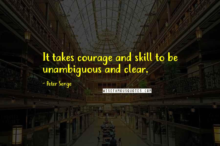 Peter Senge quotes: It takes courage and skill to be unambiguous and clear.