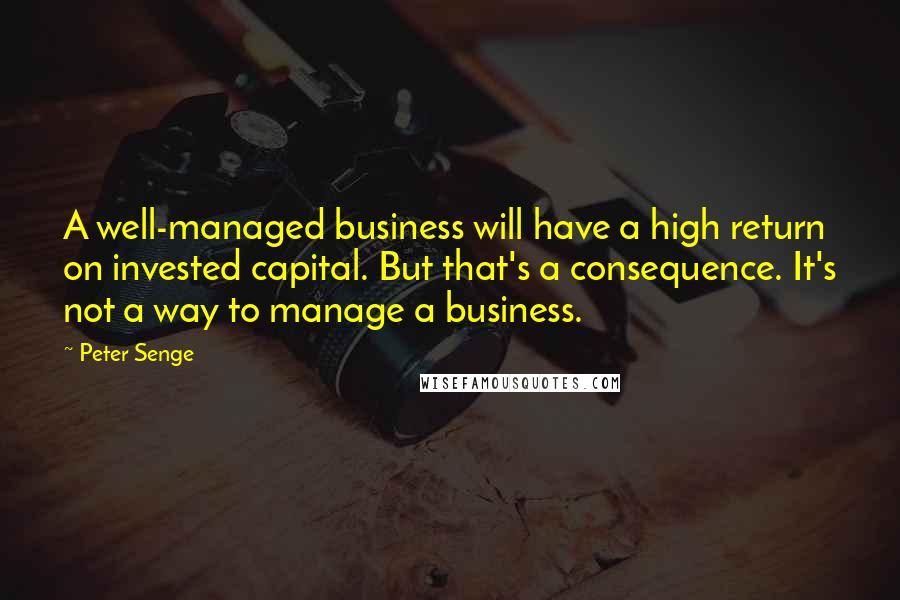 Peter Senge quotes: A well-managed business will have a high return on invested capital. But that's a consequence. It's not a way to manage a business.