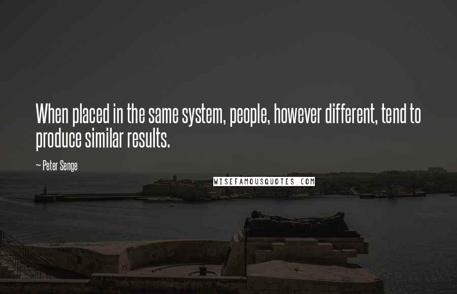 Peter Senge quotes: When placed in the same system, people, however different, tend to produce similar results.