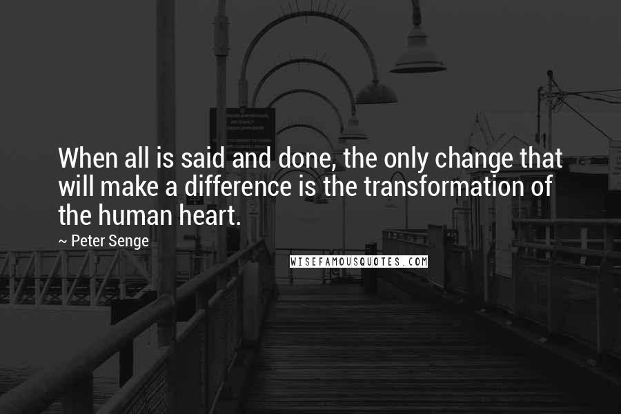 Peter Senge quotes: When all is said and done, the only change that will make a difference is the transformation of the human heart.