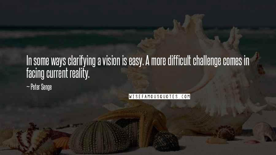 Peter Senge quotes: In some ways clarifying a vision is easy. A more difficult challenge comes in facing current reality.