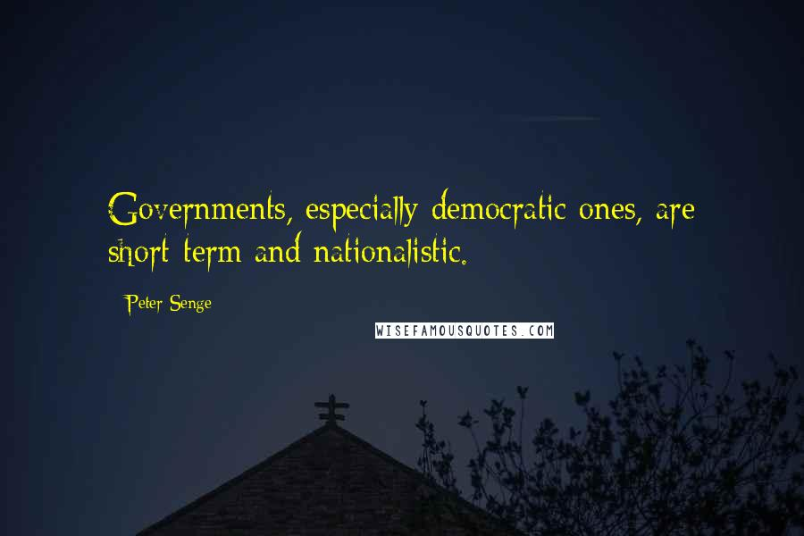 Peter Senge quotes: Governments, especially democratic ones, are short-term and nationalistic.