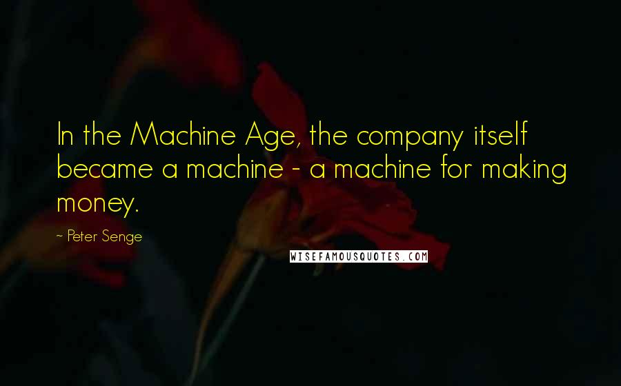 Peter Senge quotes: In the Machine Age, the company itself became a machine - a machine for making money.