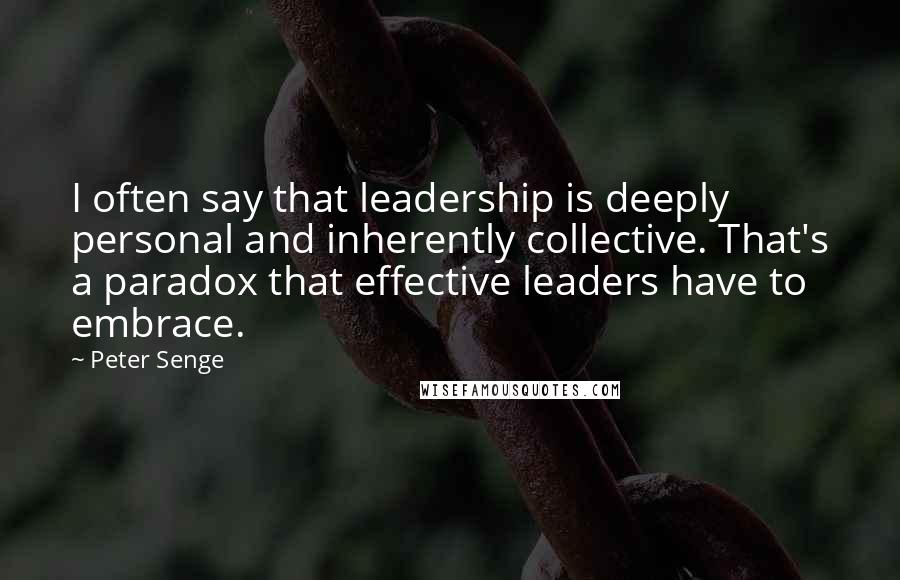 Peter Senge quotes: I often say that leadership is deeply personal and inherently collective. That's a paradox that effective leaders have to embrace.