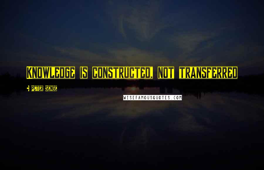 Peter Senge quotes: Knowledge is constructed, not transferred