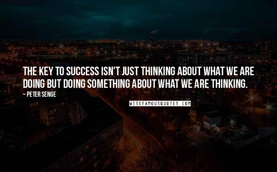 Peter Senge quotes: The key to success isn't just thinking about what we are doing but doing something about what we are thinking.