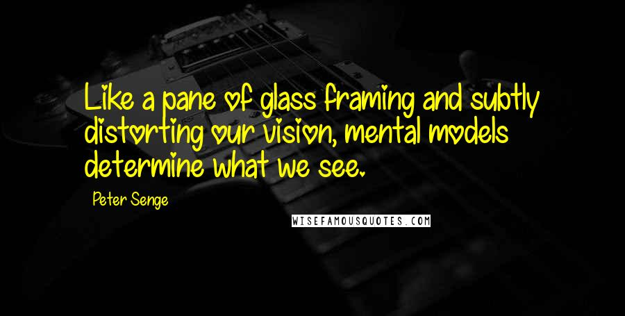 Peter Senge quotes: Like a pane of glass framing and subtly distorting our vision, mental models determine what we see.