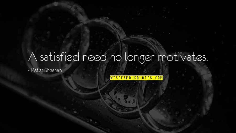 Peter Sheahan Quotes By Peter Sheahan: A satisfied need no longer motivates.
