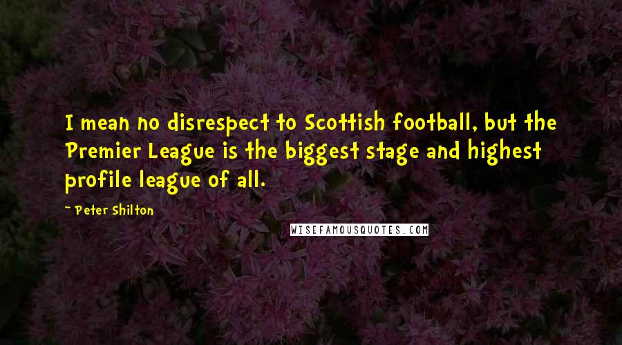 Peter Shilton quotes: I mean no disrespect to Scottish football, but the Premier League is the biggest stage and highest profile league of all.