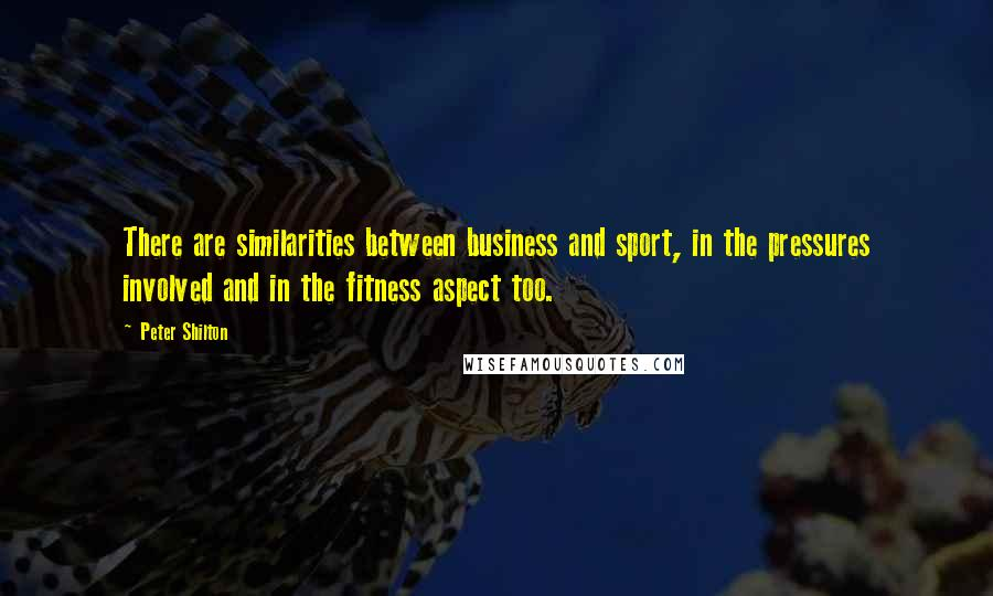 Peter Shilton quotes: There are similarities between business and sport, in the pressures involved and in the fitness aspect too.