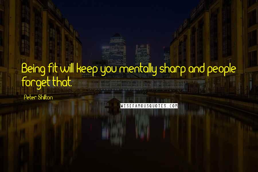 Peter Shilton quotes: Being fit will keep you mentally sharp and people forget that.
