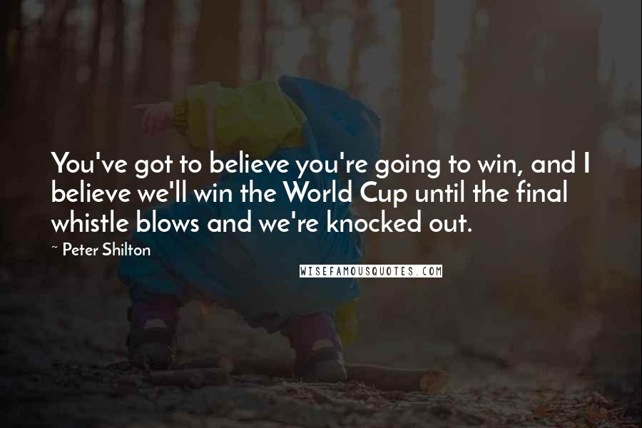 Peter Shilton quotes: You've got to believe you're going to win, and I believe we'll win the World Cup until the final whistle blows and we're knocked out.