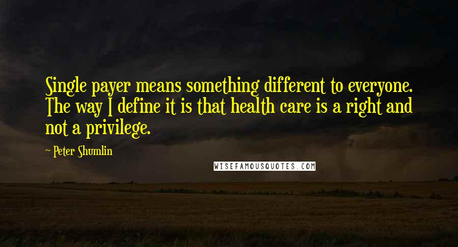 Peter Shumlin quotes: Single payer means something different to everyone. The way I define it is that health care is a right and not a privilege.