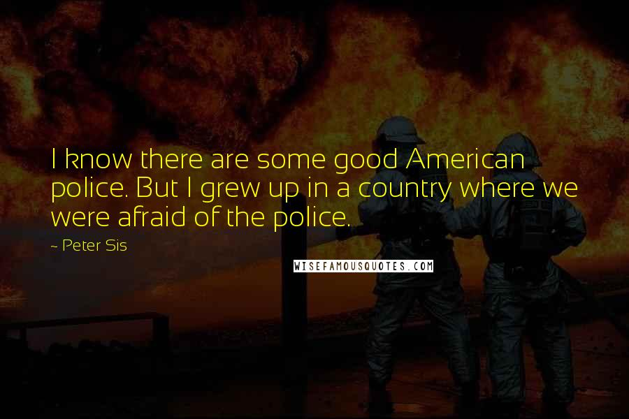 Peter Sis quotes: I know there are some good American police. But I grew up in a country where we were afraid of the police.