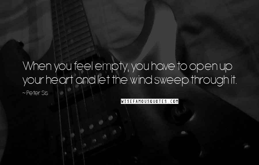 Peter Sis quotes: When you feel empty, you have to open up your heart and let the wind sweep through it.