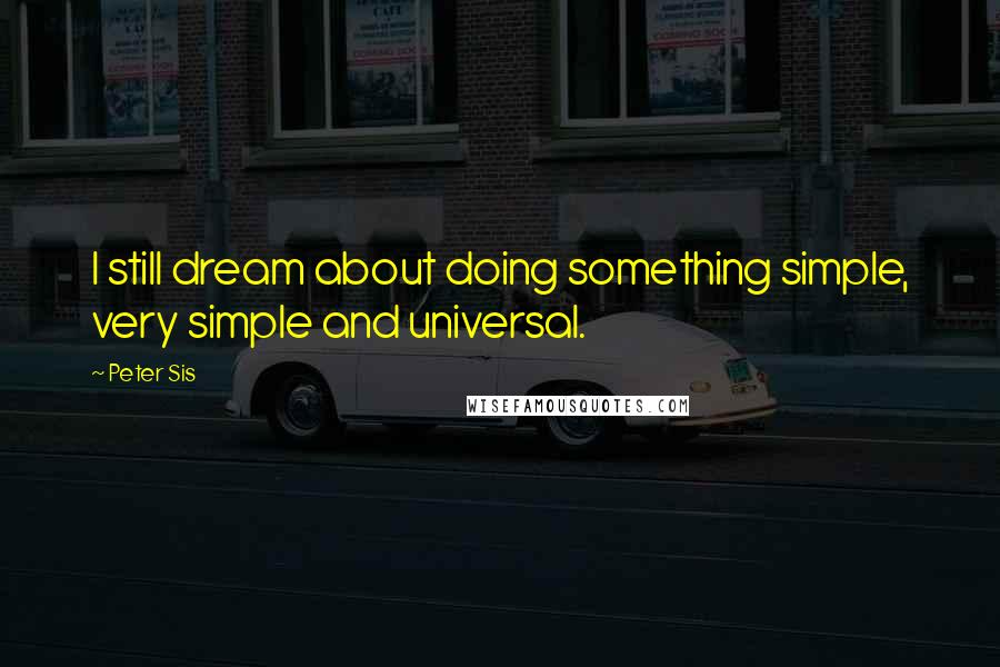 Peter Sis quotes: I still dream about doing something simple, very simple and universal.