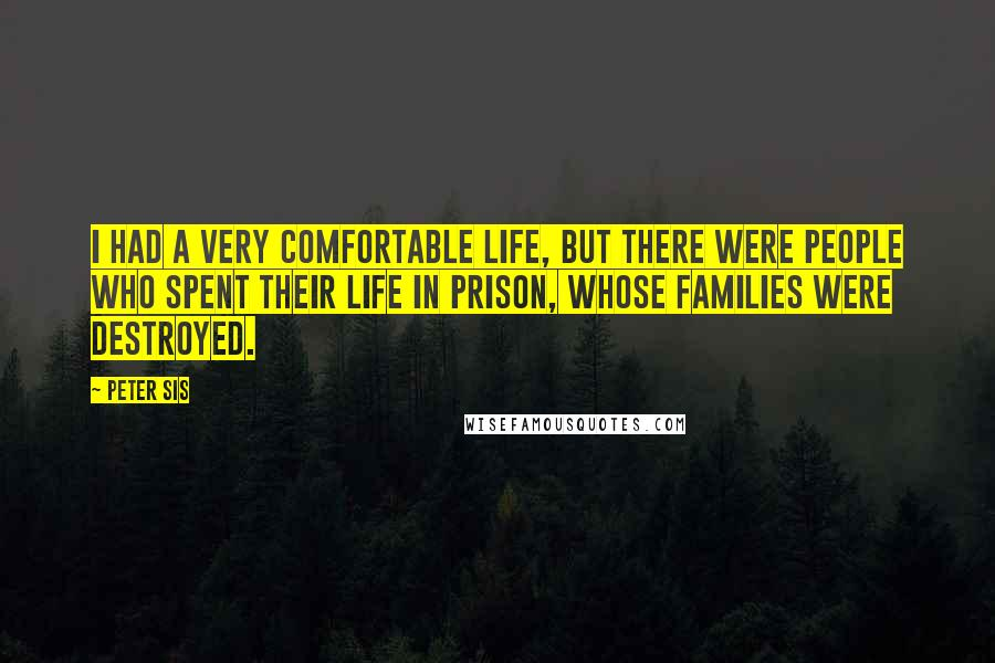 Peter Sis quotes: I had a very comfortable life, but there were people who spent their life in prison, whose families were destroyed.