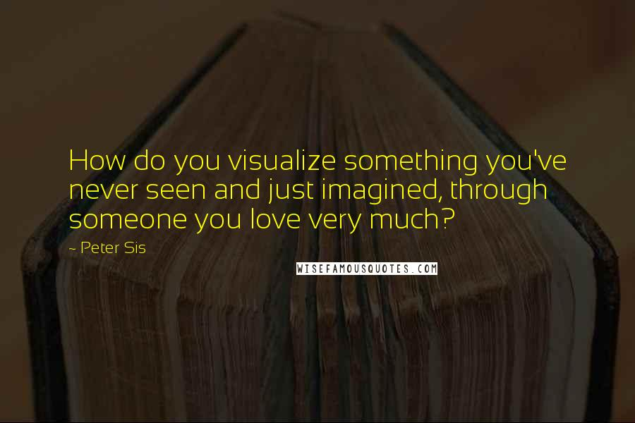 Peter Sis quotes: How do you visualize something you've never seen and just imagined, through someone you love very much?