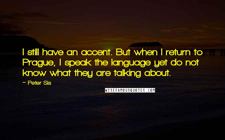 Peter Sis quotes: I still have an accent. But when I return to Prague, I speak the language yet do not know what they are talking about.