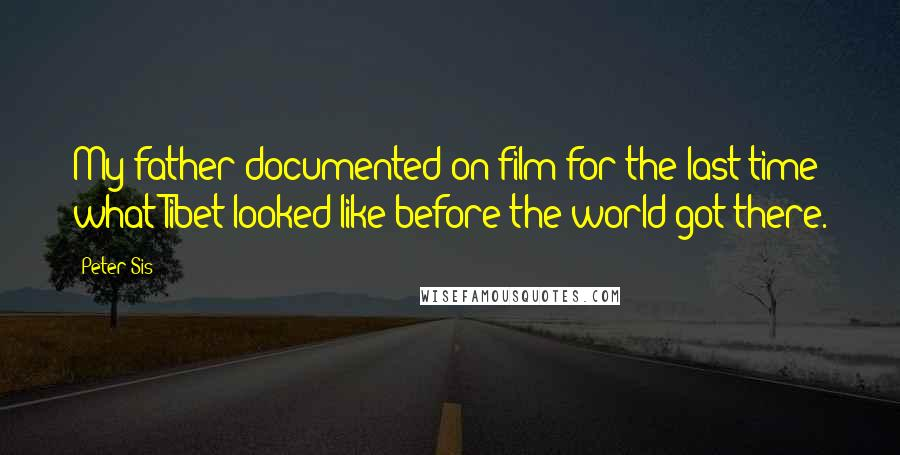 Peter Sis quotes: My father documented on film for the last time what Tibet looked like before the world got there.