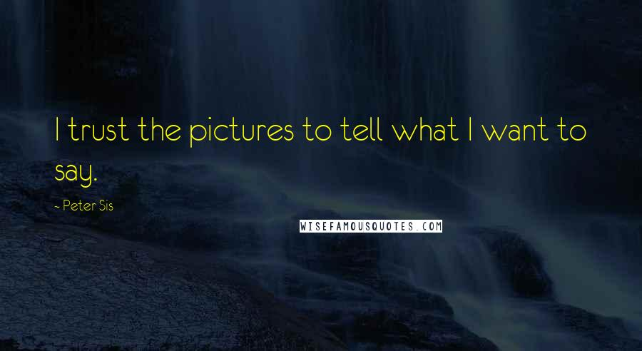 Peter Sis quotes: I trust the pictures to tell what I want to say.