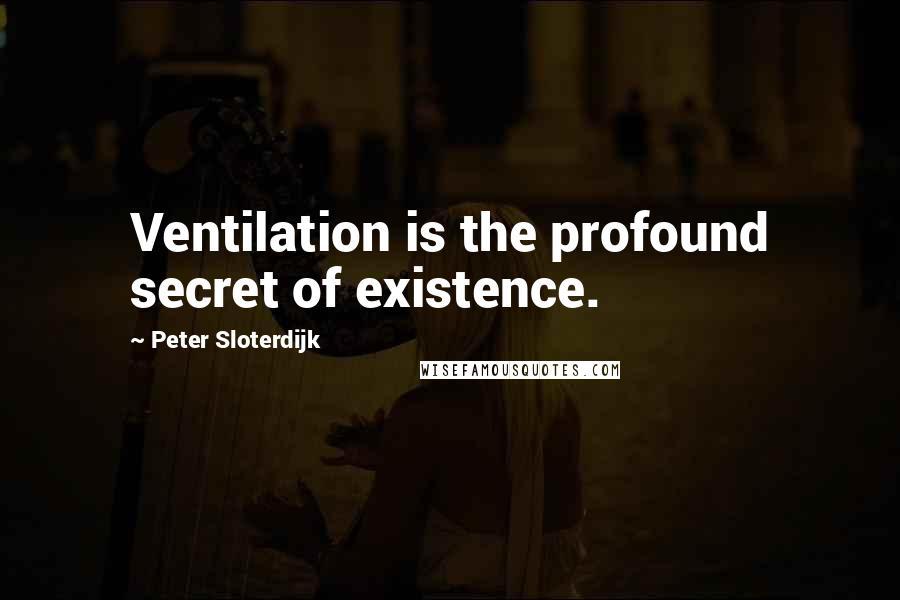 Peter Sloterdijk quotes: Ventilation is the profound secret of existence.