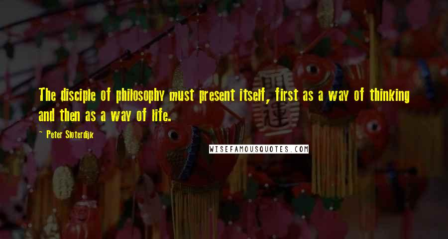 Peter Sloterdijk quotes: The disciple of philosophy must present itself, first as a way of thinking and then as a way of life.