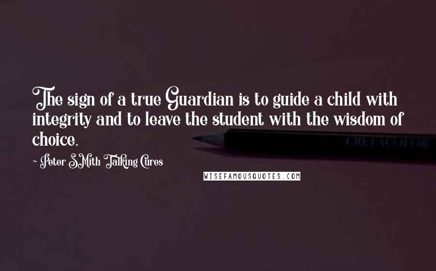 Peter SMith Talking Cures quotes: The sign of a true Guardian is to guide a child with integrity and to leave the student with the wisdom of choice.