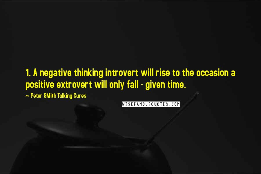 Peter SMith Talking Cures quotes: 1. A negative thinking introvert will rise to the occasion a positive extrovert will only fall - given time.