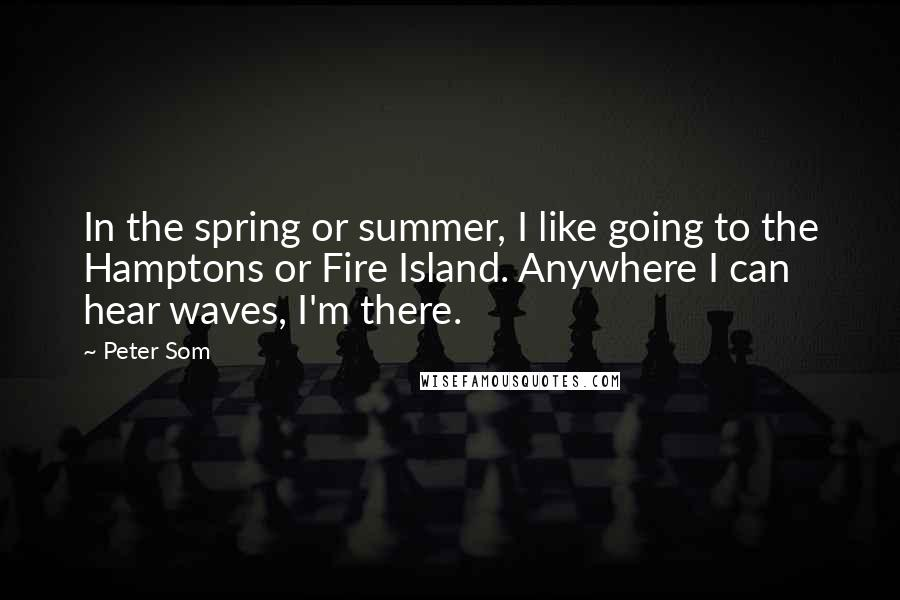 Peter Som quotes: In the spring or summer, I like going to the Hamptons or Fire Island. Anywhere I can hear waves, I'm there.
