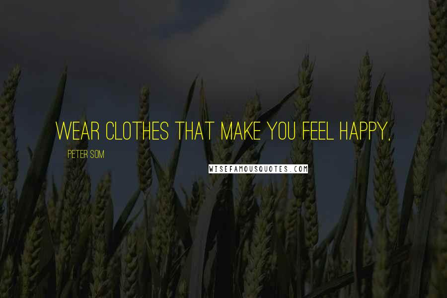 Peter Som quotes: Wear clothes that make you feel happy,