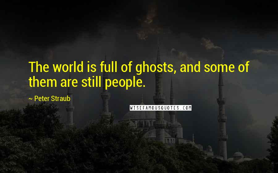 Peter Straub quotes: The world is full of ghosts, and some of them are still people.