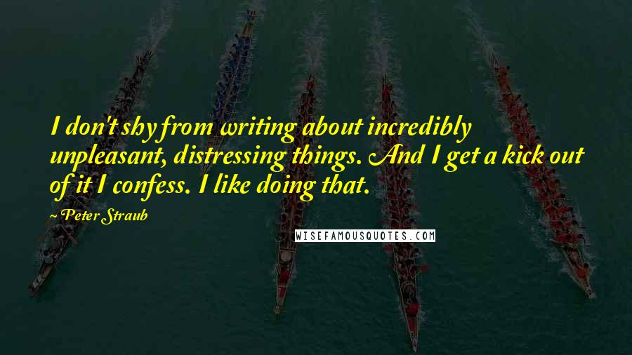 Peter Straub quotes: I don't shy from writing about incredibly unpleasant, distressing things. And I get a kick out of it I confess. I like doing that.