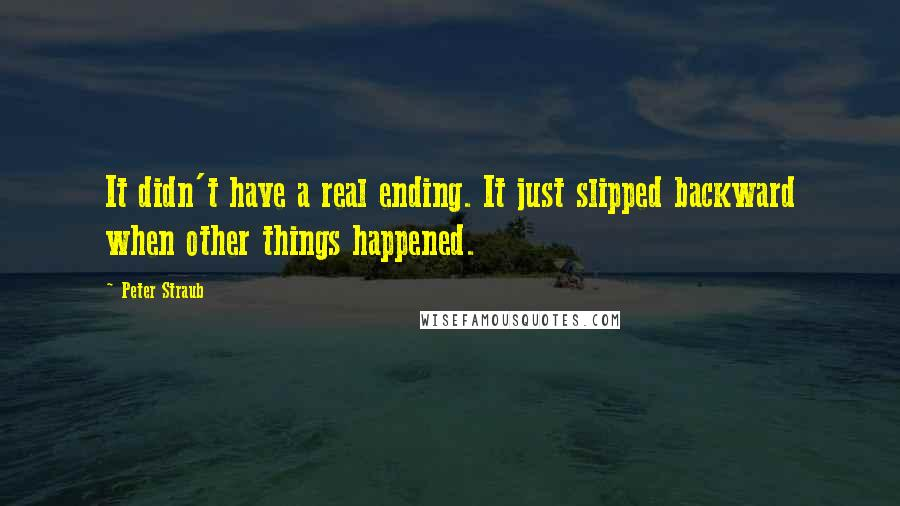 Peter Straub quotes: It didn't have a real ending. It just slipped backward when other things happened.