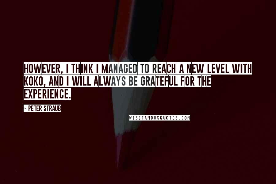 Peter Straub quotes: However, I think I managed to reach a new level with Koko, and I will always be grateful for the experience.