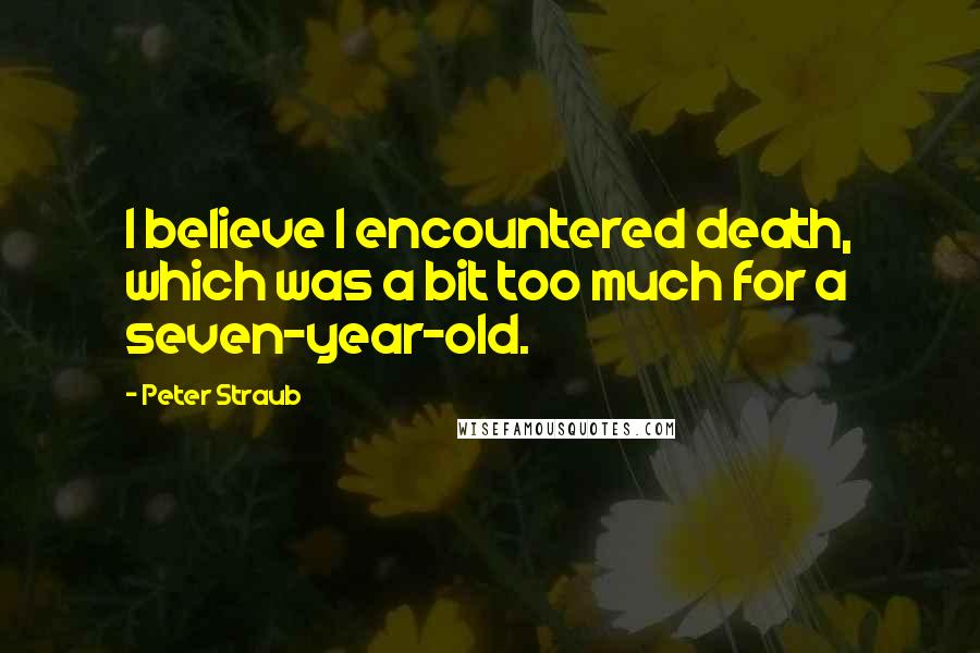Peter Straub quotes: I believe I encountered death, which was a bit too much for a seven-year-old.