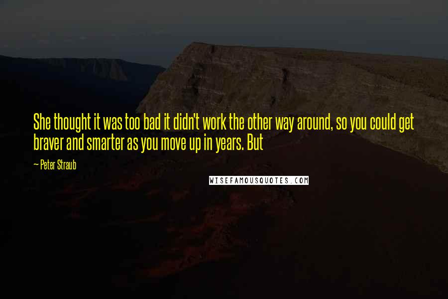 Peter Straub quotes: She thought it was too bad it didn't work the other way around, so you could get braver and smarter as you move up in years. But