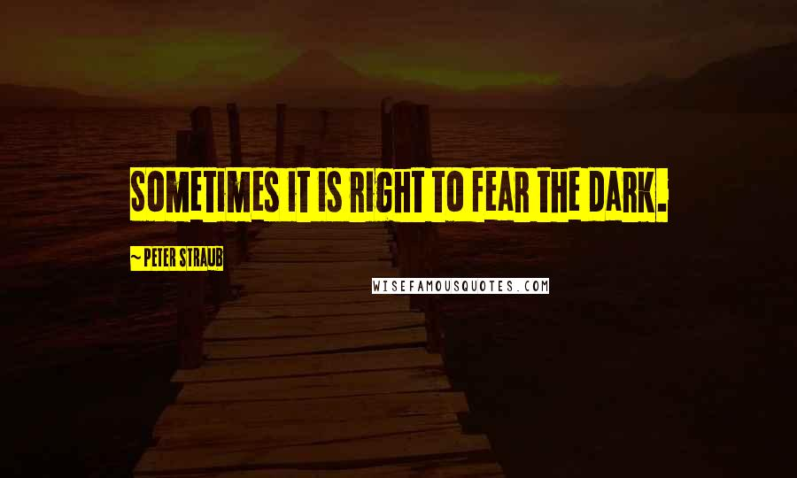 Peter Straub quotes: Sometimes it is right to fear the dark.
