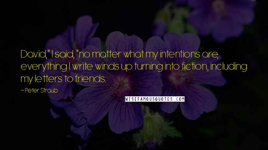 """Peter Straub quotes: David,"""" I said, """"no matter what my intentions are, everything I write winds up turning into fiction, including my letters to friends."""