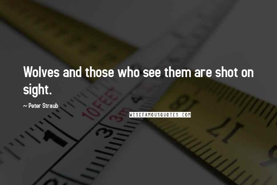 Peter Straub quotes: Wolves and those who see them are shot on sight.