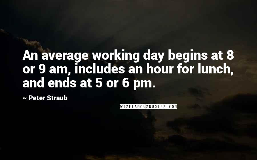 Peter Straub quotes: An average working day begins at 8 or 9 am, includes an hour for lunch, and ends at 5 or 6 pm.