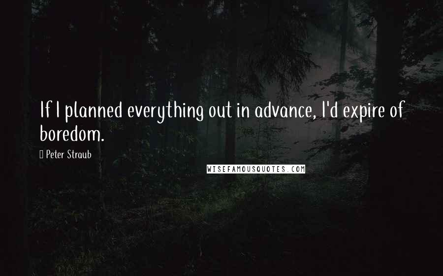 Peter Straub quotes: If I planned everything out in advance, I'd expire of boredom.