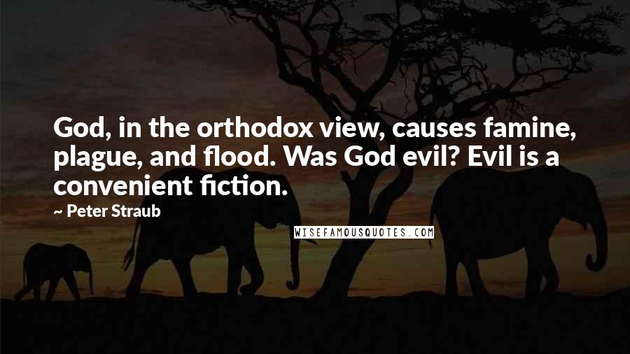 Peter Straub quotes: God, in the orthodox view, causes famine, plague, and flood. Was God evil? Evil is a convenient fiction.