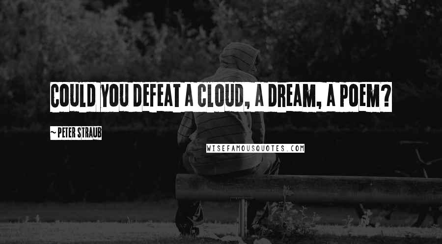 Peter Straub quotes: Could you defeat a cloud, a dream, a poem?