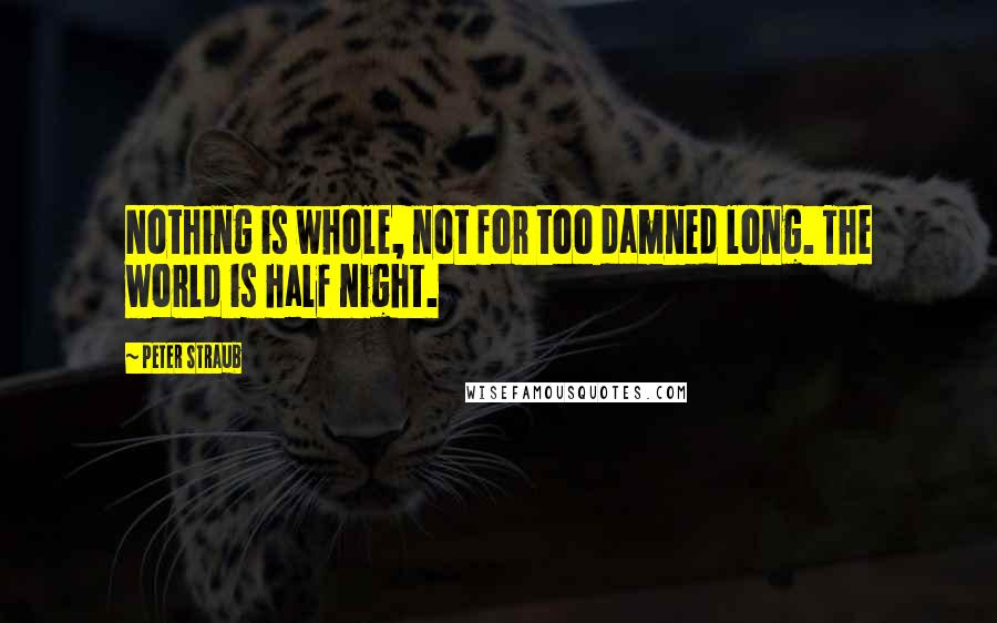 Peter Straub quotes: Nothing is whole, not for too damned long. The world is half night.