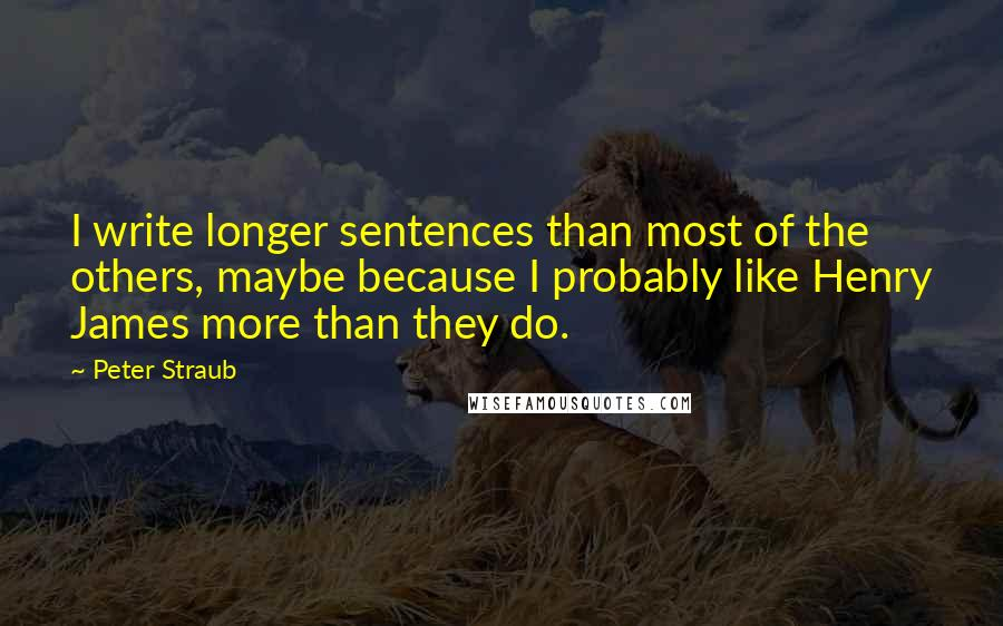 Peter Straub quotes: I write longer sentences than most of the others, maybe because I probably like Henry James more than they do.