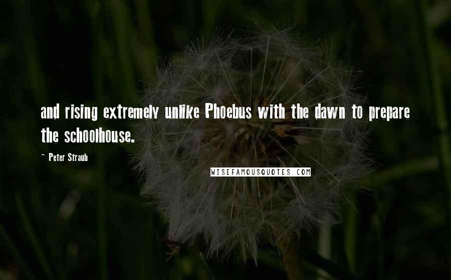 Peter Straub quotes: and rising extremely unlike Phoebus with the dawn to prepare the schoolhouse.