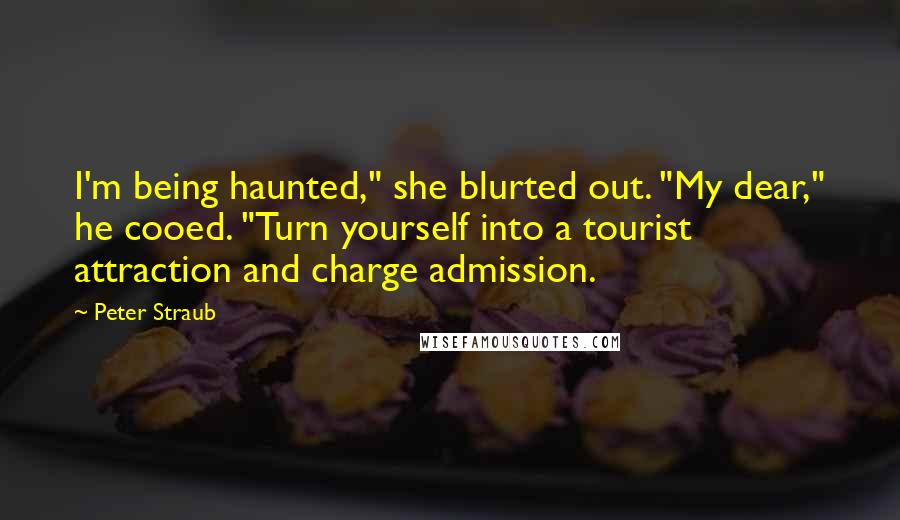 """Peter Straub quotes: I'm being haunted,"""" she blurted out. """"My dear,"""" he cooed. """"Turn yourself into a tourist attraction and charge admission."""
