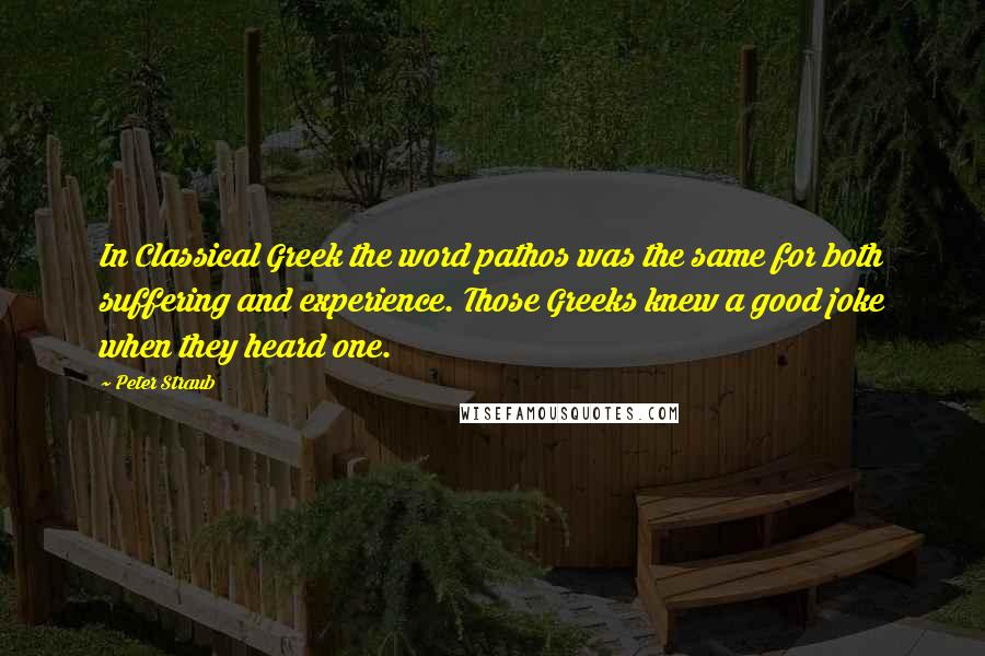 Peter Straub quotes: In Classical Greek the word pathos was the same for both suffering and experience. Those Greeks knew a good joke when they heard one.