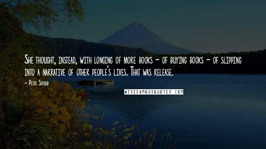 Peter Straub quotes: She thought, instead, with longing of more books - of buying books - of slipping into a narrative of other people's lives. That was release.